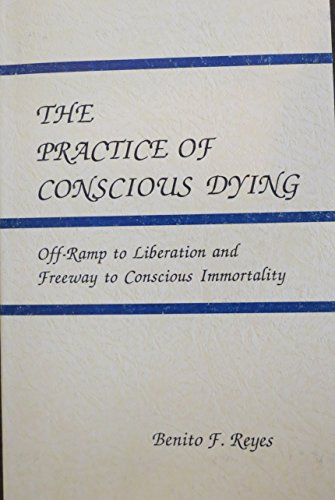 The practice of conscious dying: Off-ramp to liberation and freeway to conscious immortality: Reyes...