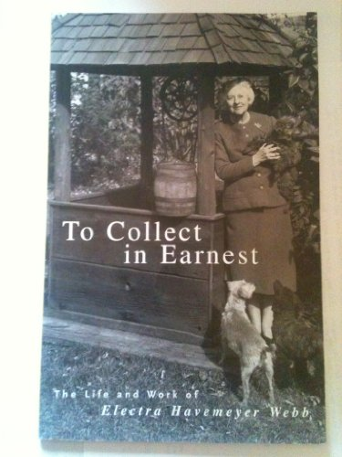 To Collect in Earnest: The Life and Work of Electra Havemeyer Webb: Lauren B. Hewes, Celia Y. ...