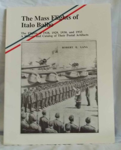 9780939429158: The mass flights of Italo Balbo: The flights of 1928, 1929, 1930, and 1933 : a history and catalog of their postal artifacts