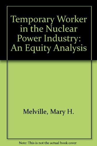 THE TEMPORARY WORKER IN THE NUCLEAR POWER INDUSTRY: An Equity Analysis.: Melville, Mary H.