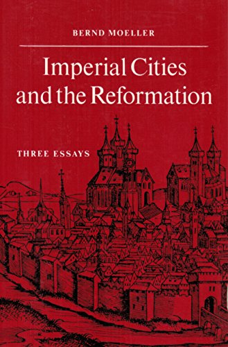 Imperial Cities and the Reformation: Three Essays: Moeller, Bernd