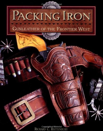 PACKING IRON: GUNLEATHER OF THE FRONTIER WEST: Rattenbury, Richard C.