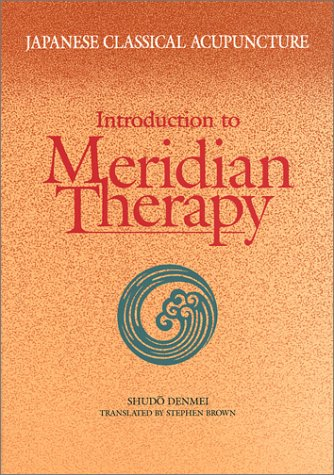 Japanese Classical Acupuncture: Introduction to Meridian Therapy: Shudo, Denmei; Denmei,