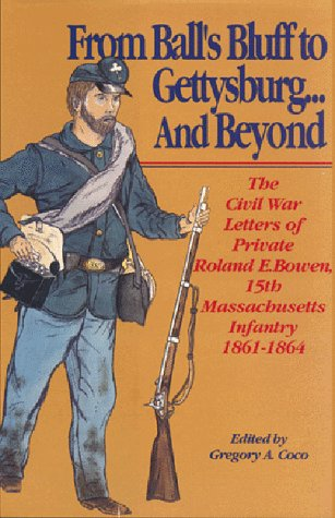 From Ball's Bluff to Gettysburg.And Beyond: The Civil War Letters of Private Roland E. Bowen, ...