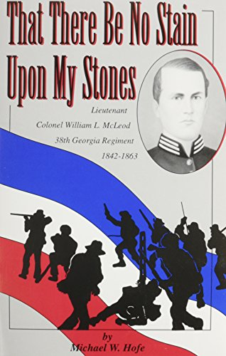 THAT THERE BE NO STAIN UPON MY STONES: LIEUTENANT COLONEL WILLIAM L. MCLEOD, 38TH GEORGIA REGIMENT:...