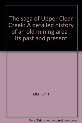 The Saga of the Upper Clear Creek [Colorado]: A Detailed History of an Old Mining Area: Its Past ...