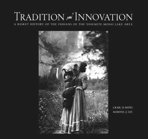 Tradition and Innovation: A Basket History of the Indians of the Yosemite-Mono Lake Area: Bates, ...