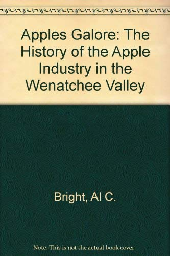 Apples Galore: The History of the Apple Industry in the Wenatchee Valley: Bright, Al C.