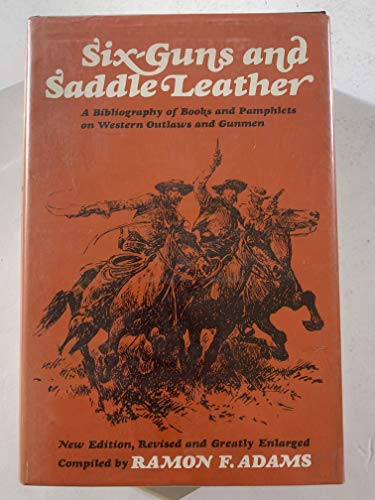 Six-Guns and Saddle Leather: A Bibliography of Books and Pamphlets on Western Outlaws and Gunman (New Edition, Revised and Greatly Enlarged), Adams, Ramon F.