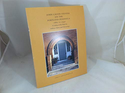 John Calvin Stevens on the Portland Peninsula, 1880-1940: A Listing of His Work by Address, Client,...