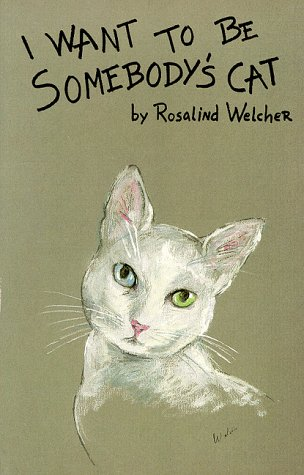 I Want to Be Somebody's Cat: Welcher, Rosalind (Written and Illustrated by)