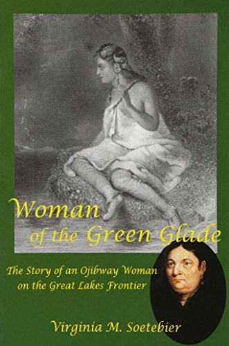 Woman of the Green Glade: The Story of an Ojibway Woman on the Great Lakes Frontier: Virginia M. ...