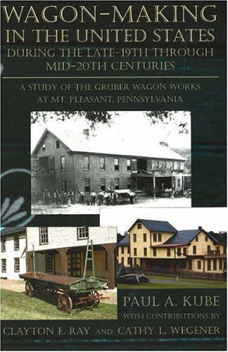 9780939923977: Wagon-Making in the United States during the Late-19th through Mid-20th Centuries: A Study of the Gruber Wagon Works at Mt. Pleasant, Pennsylvania