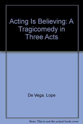 Acting is believing: a tragicomedy in three acts (c. 1607-1608): Lope De Vega