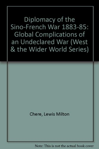 Diplomacy of the Sino-French War 1883-85: Global Complications of an Undeclared War (West & the...
