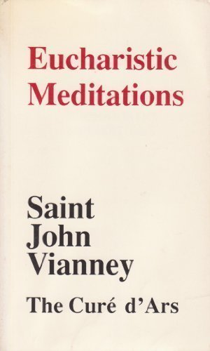 Eucharistic Meditations: Extracts from the Writings and Instructions of Saint John Vianney: Convert...