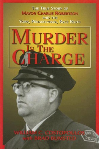 Murder Is the Charge: The True Story of Mayor Charlie Robertson and the York, Pennsylvania, Race ...