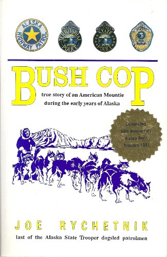 Bush Cop: True Story of an American Mountie During the Early Years of Alaska: Rychetnik, Joe