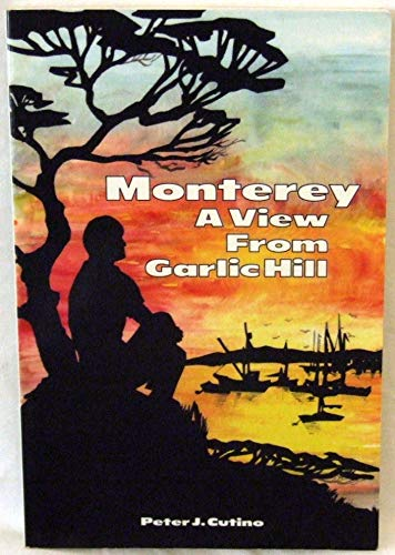 Monterey : A View from Garlic Hill: Peter J. Cutino
