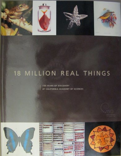 9780940228573: 18 Million Real Things: 150 Years of Discovery at the California Academy of Sciences