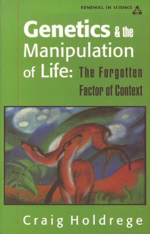 Genetics and the Manipulation of Life: The Forgotten Factor of Context: Holdrege, Craig