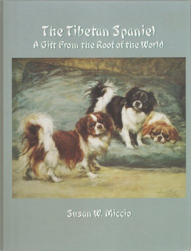 The Tibetan Spaniel: A Gift from the Roof of the World: Miccio, Susan W.