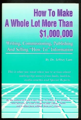 9780940374164: How to Make a Whole Lot More Than $1,000,000: Writing, Commissioning, Publishing and Selling