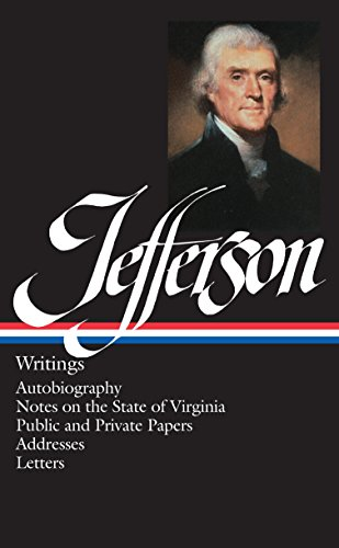 Thomas Jefferson : Writings : Autobiography, Notes on the State of Virginia, Public and Private P...