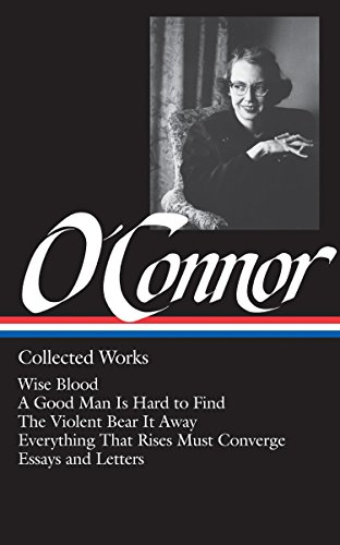 Flannery O'Connor : Collected Works : Wise Blood / A Good Man Is Hard to Find / The Violent Bear It Away / Everything that Rises Must Converge / Essays & Letters (Library of America) (0940450372) by Flannery O'Connor
