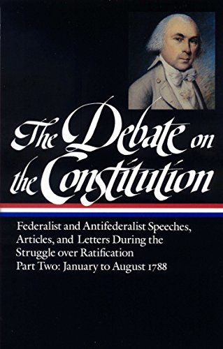 The Debate on the Constitution : Federalist and Antifederalist Speeches, Articles and Letters ...