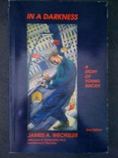 In a Darkness: A Story of Young Suicide: Wechsler, James Arthur