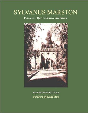 Sylvanus Marston - Master Architect in Pasadena's Golden Age: Kathleen Tuttle,