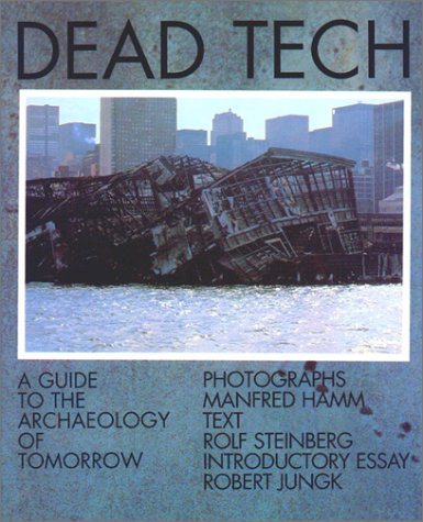Dead Tech. A Guide to the Archaeology of Tomorrow: Manfred Hamm, Rolf Steinberg, Robert Jungk