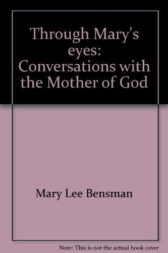 Through Mary's eyes: Conversations with the Mother of God: Bensman, Mary Lee