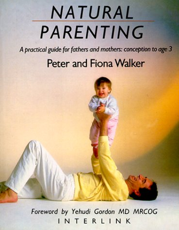 9780940793132: Natural Parenting: A Practical Guide for Fathers and Mothers: Conception to Age 3