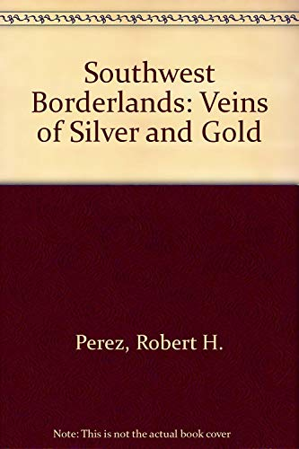 Southwest Borderlands: Veins of Silver and Gold: Perez, Robert H.
