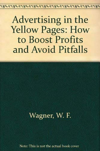 Advertising in the Yellow Pages: How to Boost Profits and Avoid Pitfalls: Wagner, W. F.
