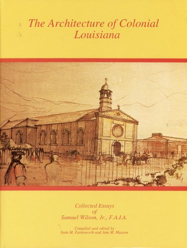 The Architecture of Colonial Louisiana: Collected Essays of Samuel Wilson, Jr., F.A.I.A.