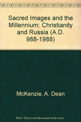 Sacred Images and the Millennium: Christianity and Russia (A.D. 988-1988): McKenzie, A. Dean