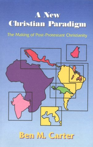 A New Christian Paradigm: The Making of Post-Protestant Christianity: Carter, Ben M.