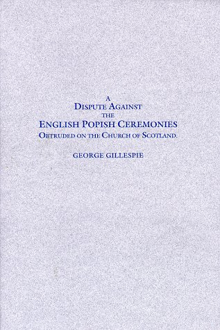 A Dispute Against the English Popish Ceremonies Obtruded on the Church of Scotland: Wherein Not ...