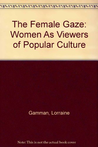 The Female Gaze: Women As Viewers of Popular Culture