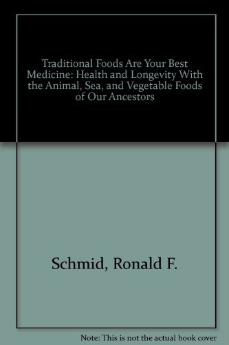 Traditional Foods Are Your Best Medicine: Health and Longevity With the Animal, Sea, and Vegetabl...