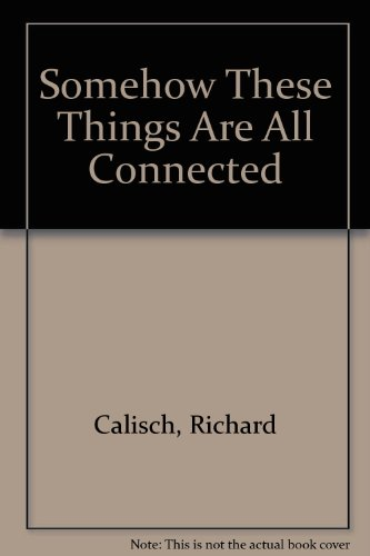 Somehow These Things Are All Connected: Calisch, Richard