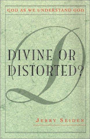 Divine or Distorted?: God As We Understand: Jerry Seiden