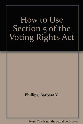 How to Use Section 5 of the Voting Rights Act: Phillips, Barbara Y.