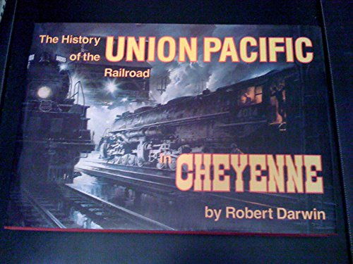 History of the Union Pacific Railroad in Cheyenne: A Pictorial Odyssey to the Mecca of Steam: ...