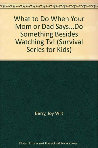"What to Do When Your Mom or Dad Says...""Do Something Besides Watching Tv!"" (Survival Series for Kids) (9780941510110) by Berry, Joy Wilt"