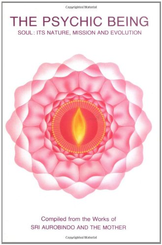 Psychic Being (Soul: Its Nature, Mission, Evolution): Sri Aurobindo; The Mother