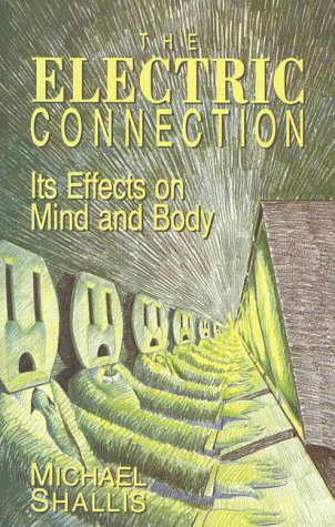 The Electric Connection: Its Effects on Mind and Body: Shallis, Michael
